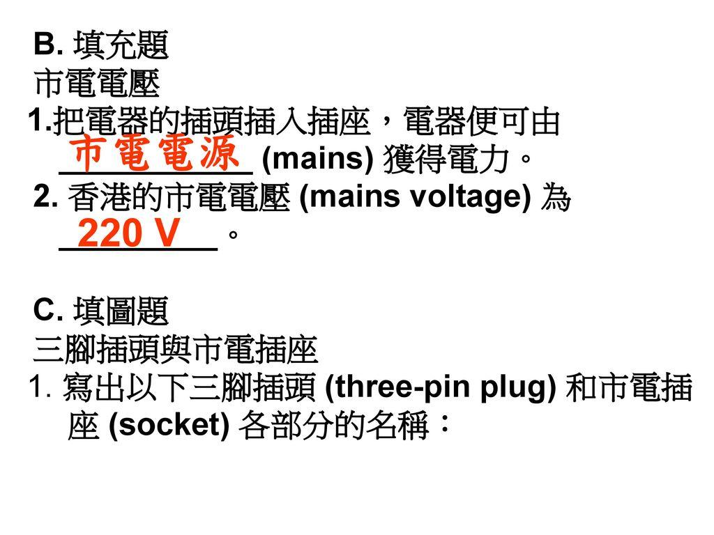 市電電源 220 V B. 填充題 市電電壓 把電器的插頭插入插座,電器便可由 ___________ (mains) 獲得電力。