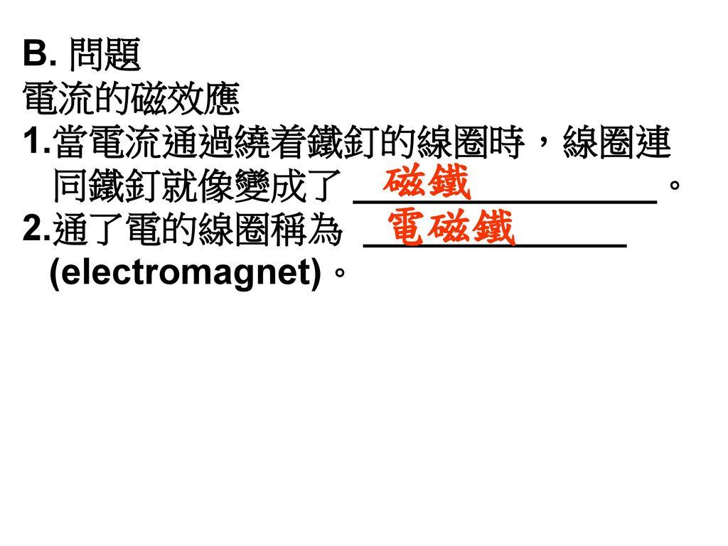 磁鐵 電磁鐵 B. 問題 電流的磁效應 當電流通過繞着鐵釘的線圈時,線圈連 同鐵釘就像變成了 _______________。