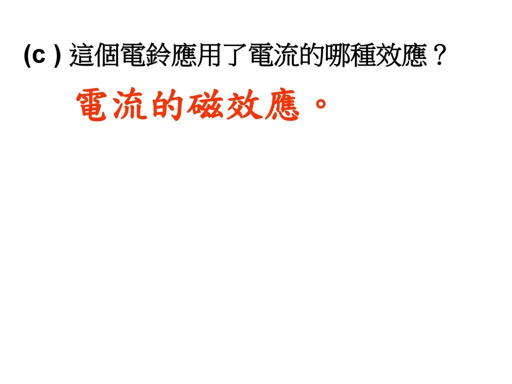(c ) 這個電鈴應用了電流的哪種效應? 電流的磁效應。