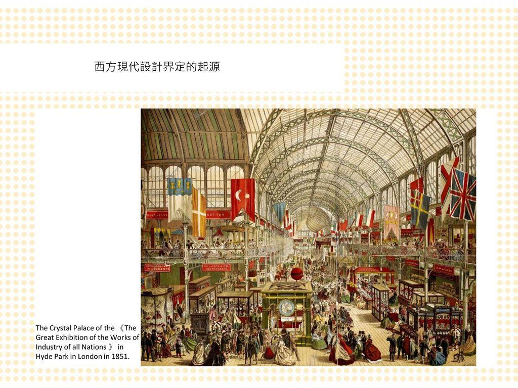 西方現代設計界定的起源 The Crystal Palace of the 《The Great Exhibition of the Works of Industry of all Nations 》 in Hyde Park in London in 1851.
