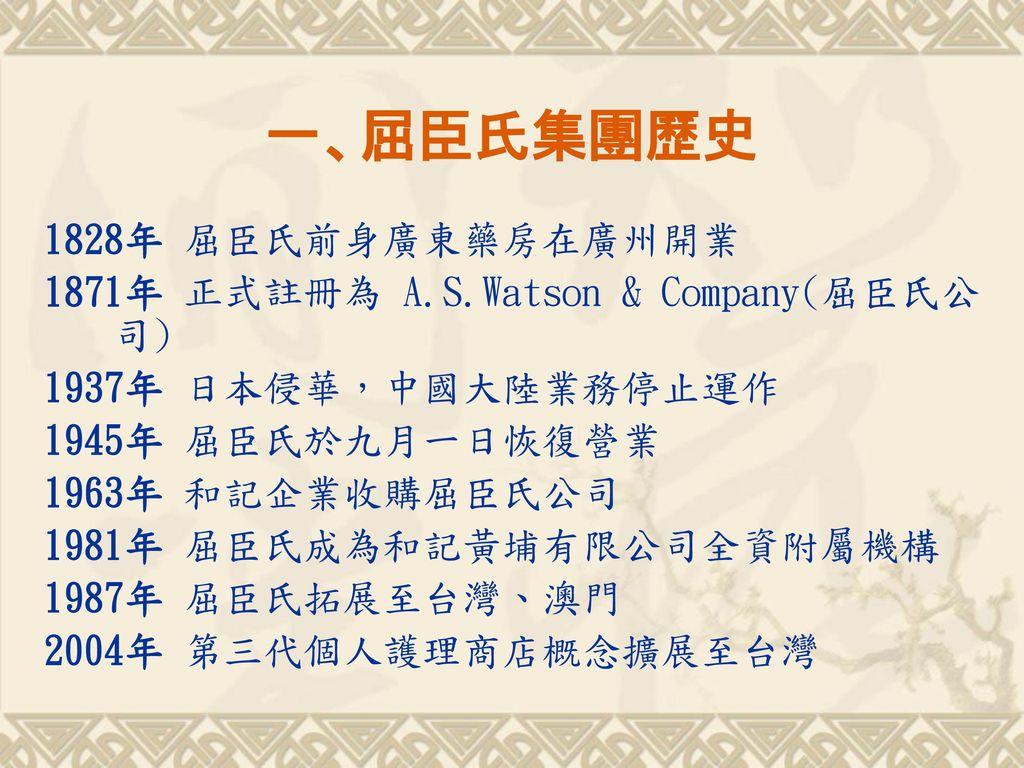 一、屈臣氏集團歷史 1828年 屈臣氏前身廣東藥房在廣州開業 1871年 正式註冊為 A.S.Watson & Company(屈臣氏公司)
