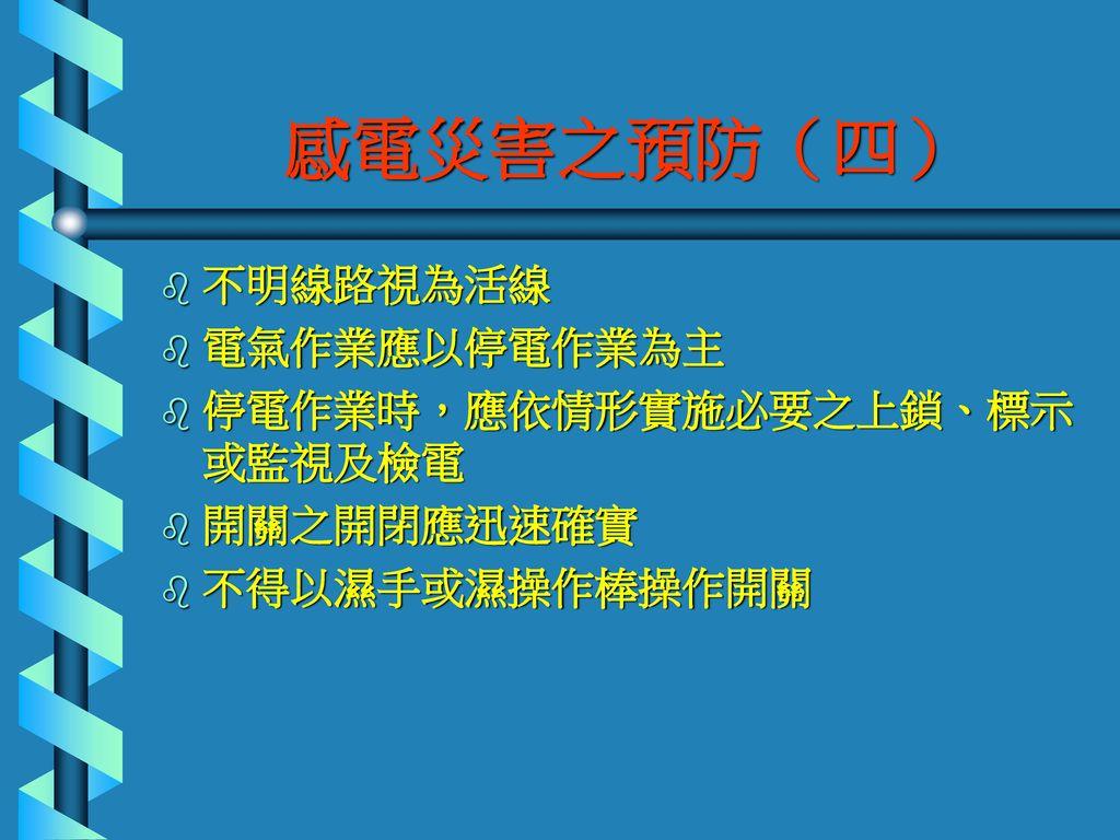 感電災害之預防(四) 不明線路視為活線 電氣作業應以停電作業為主 停電作業時,應依情形實施必要之上鎖、標示或監視及檢電 開關之開閉應迅速確實