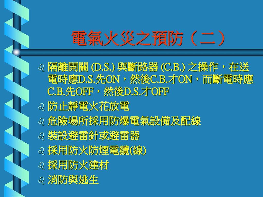 電氣火災之預防(二) 隔離開關 (D.S.) 與斷路器 (C.B.) 之操作,在送電時應D.S.先ON,然後C.B.才ON,而斷電時應C.B.先OFF,然後D.S.才OFF. 防止靜電火花放電. 危險場所採用防爆電氣設備及配線.