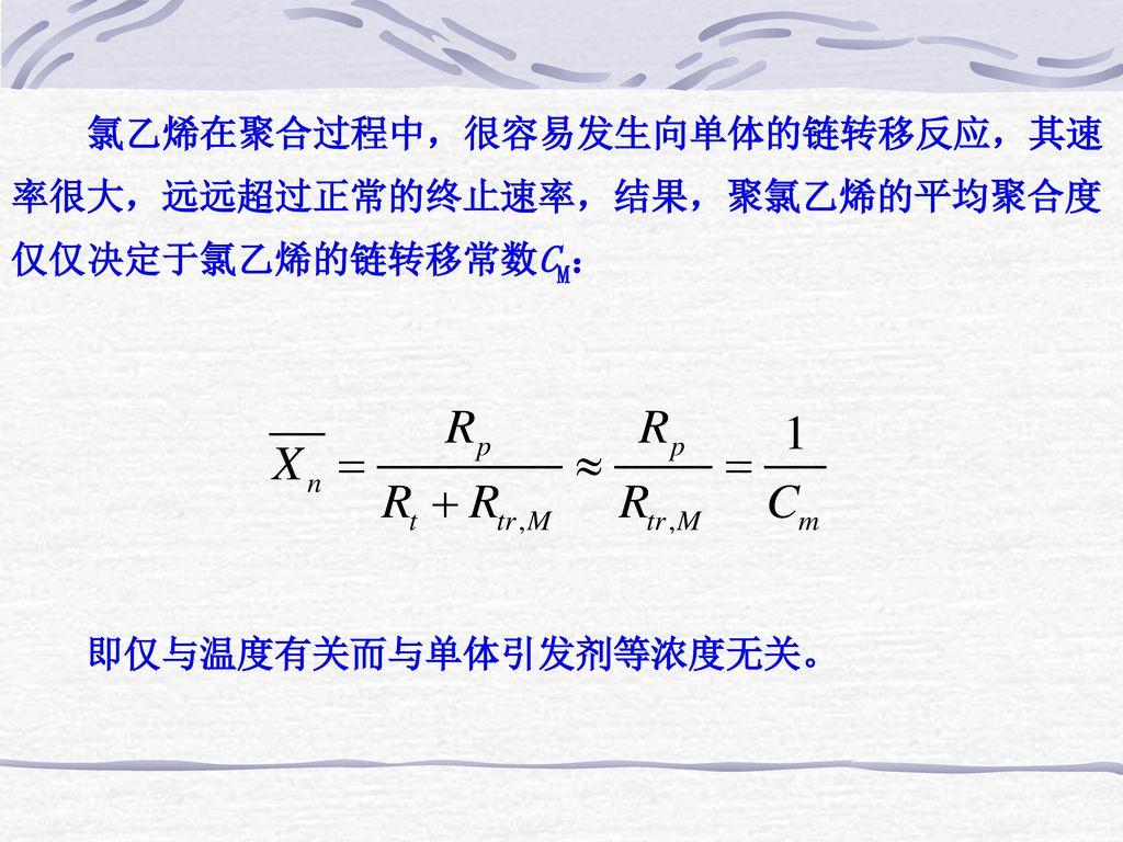 氯乙烯在聚合过程中,很容易发生向单体的链转移反应,其速率很大,远远超过正常的终止速率,结果,聚氯乙烯的平均聚合度仅仅决定于氯乙烯的链转移常数CM:
