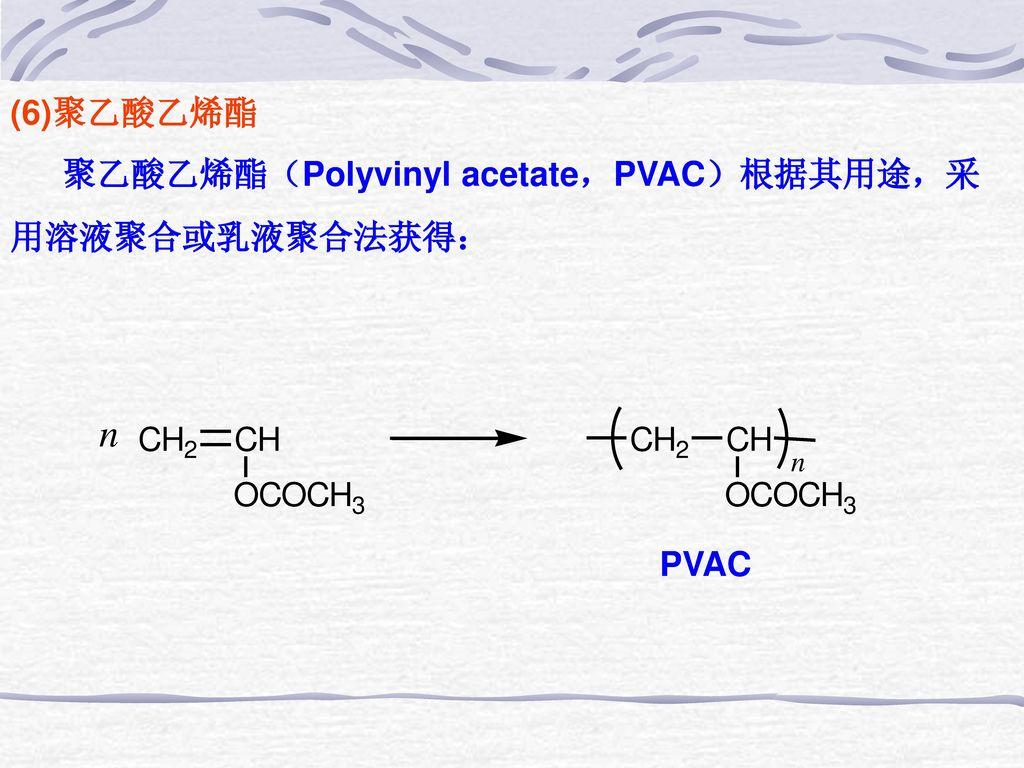 (6)聚乙酸乙烯酯 聚乙酸乙烯酯(Polyvinyl acetate,PVAC)根据其用途,采 用溶液聚合或乳液聚合法获得: PVAC