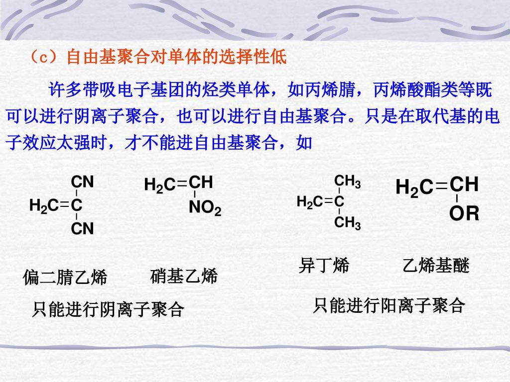 (c)自由基聚合对单体的选择性低 许多带吸电子基团的烃类单体,如丙烯腈,丙烯酸酯类等既可以进行阴离子聚合,也可以进行自由基聚合。只是在取代基的电子效应太强时,才不能进自由基聚合,如. 异丁烯 乙烯基醚.