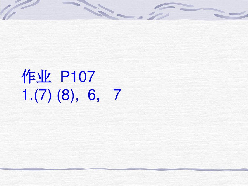 作业 P107 1.(7) (8), 6, 7