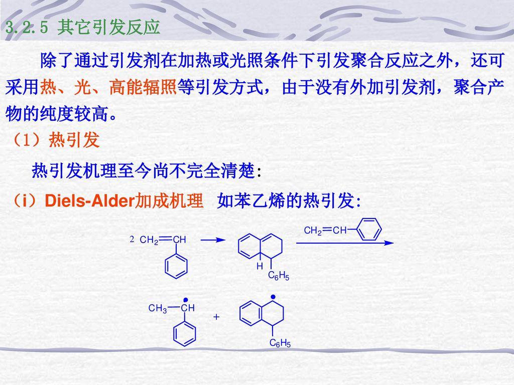 3.2.5 其它引发反应 除了通过引发剂在加热或光照条件下引发聚合反应之外,还可采用热、光、高能辐照等引发方式,由于没有外加引发剂,聚合产物的纯度较高。 (1)热引发. 热引发机理至今尚不完全清楚: