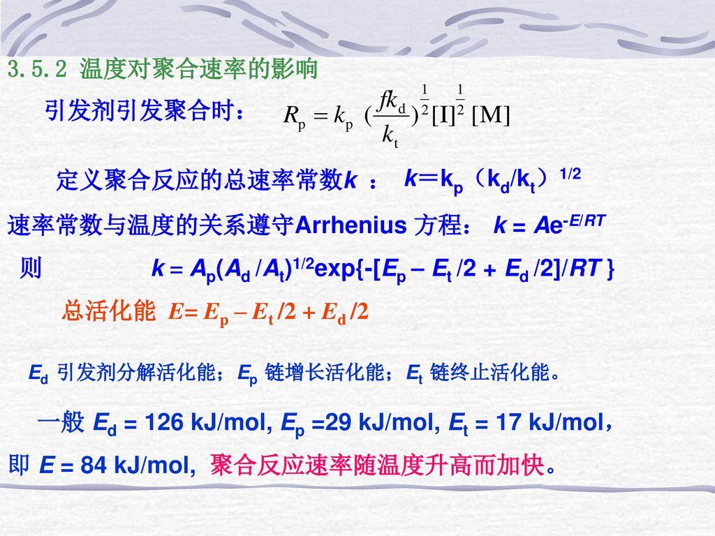 3.5.2 温度对聚合速率的影响 引发剂引发聚合时: 定义聚合反应的总速率常数k : k=kp(kd/kt)1/2. 速率常数与温度的关系遵守Arrhenius 方程: k = Ae-E/RT.