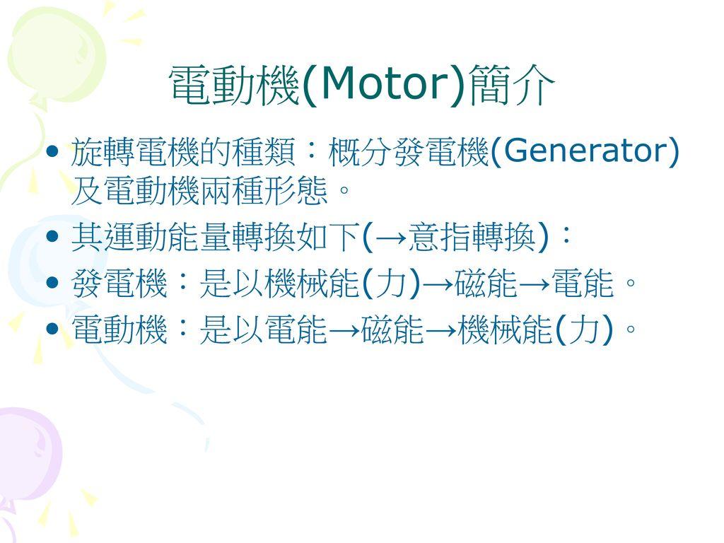 電動機(Motor)簡介 旋轉電機的種類:概分發電機(Generator)及電動機兩種形態。 其運動能量轉換如下(→意指轉換):