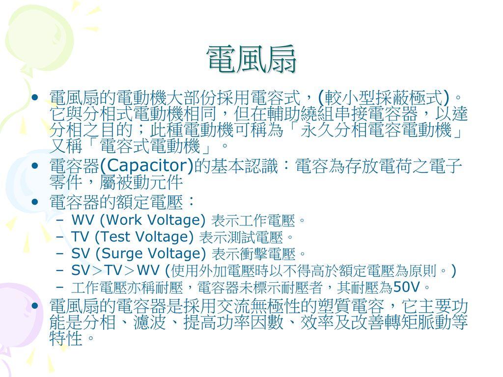 電風扇 電風扇的電動機大部份採用電容式,(較小型採蔽極式)。它與分相式電動機相同,但在輔助繞組串接電容器,以達分相之目的;此種電動機可稱為「永久分相電容電動機」又稱「電容式電動機」。 電容器(Capacitor)的基本認識:電容為存放電荷之電子零件,屬被動元件.