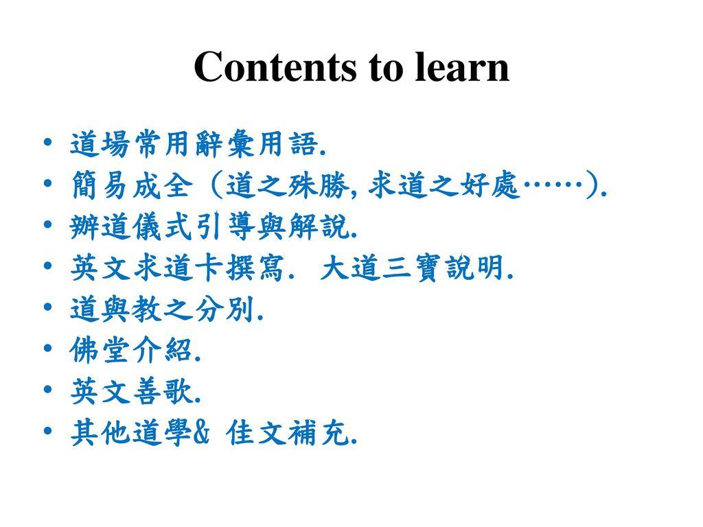 Contents to learn 道場常用辭彙用語. 簡易成全 (道之殊勝,求道之好處……). 辦道儀式引導與解說.