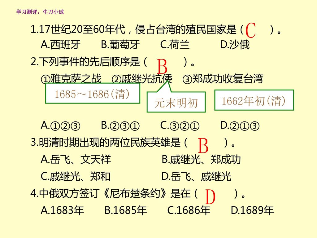 C B B D 1685~1686(清) 1662年初(清) 元末明初 1.17世纪20至60年代,侵占台湾的殖民国家是( )。