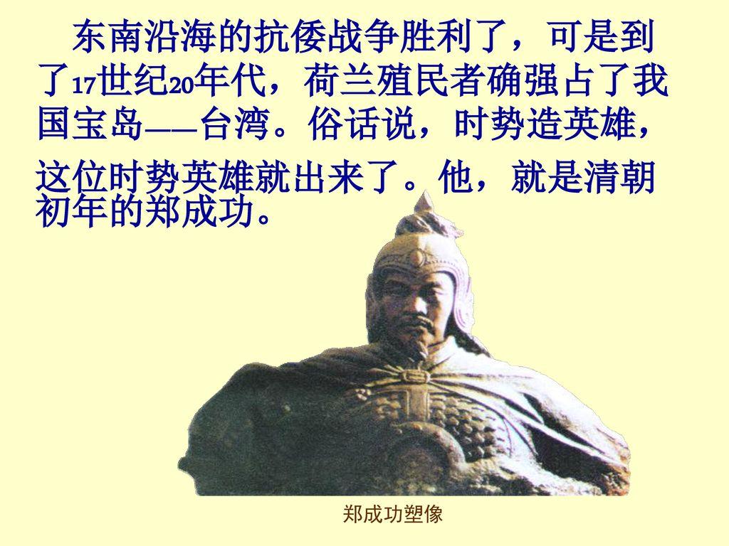 东南沿海的抗倭战争胜利了,可是到了17世纪20年代,荷兰殖民者确强占了我国宝岛——台湾。俗话说,时势造英雄,这位时势英雄就出来了。他,就是清朝初年的郑成功。