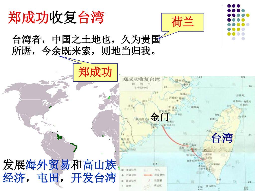 郑成功收复台湾 荷兰 郑成功 台湾 发展海外贸易和高山族经济,屯田,开发台湾 台湾者,中国之土地也,久为贵国所踞,今余既来索,则地当归我。