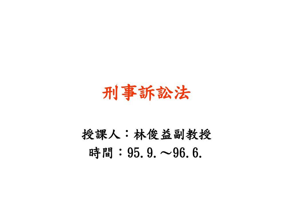 刑事訴訟法 授課人:林俊益副教授 時間:95.9.~96.6.