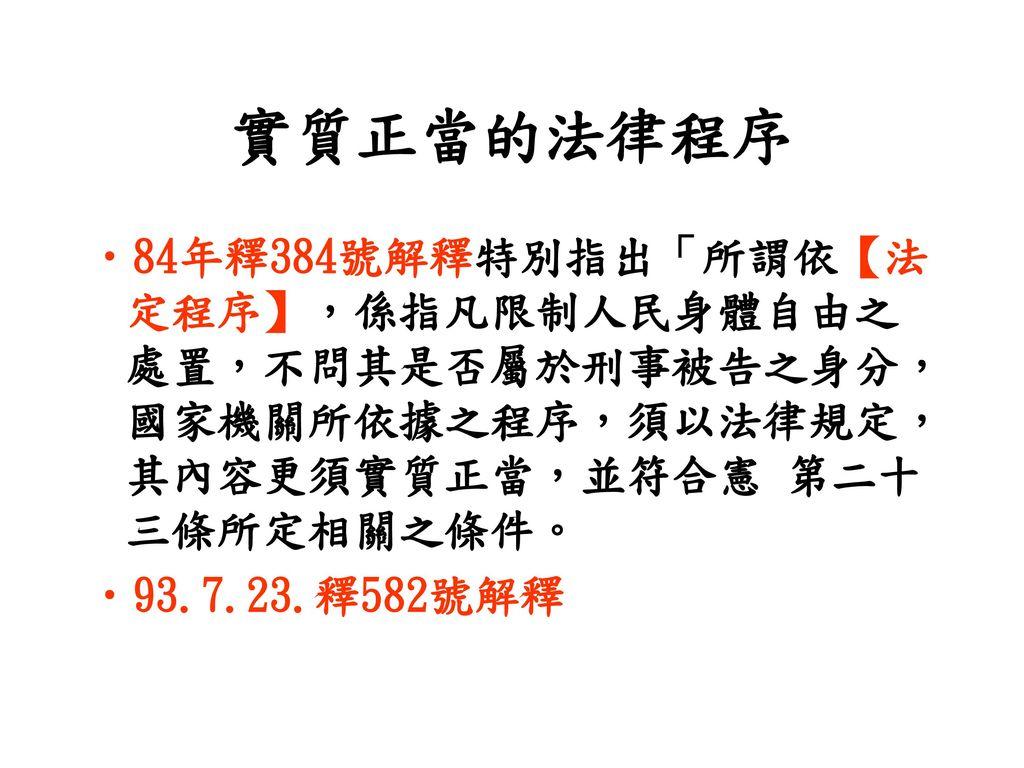 實質正當的法律程序 84年釋384號解釋特別指出「所謂依【法定程序】,係指凡限制人民身體自由之處置,不問其是否屬於刑事被告之身分,國家機關所依據之程序,須以法律規定,其內容更須實質正當,並符合憲 第二十三條所定相關之條件。