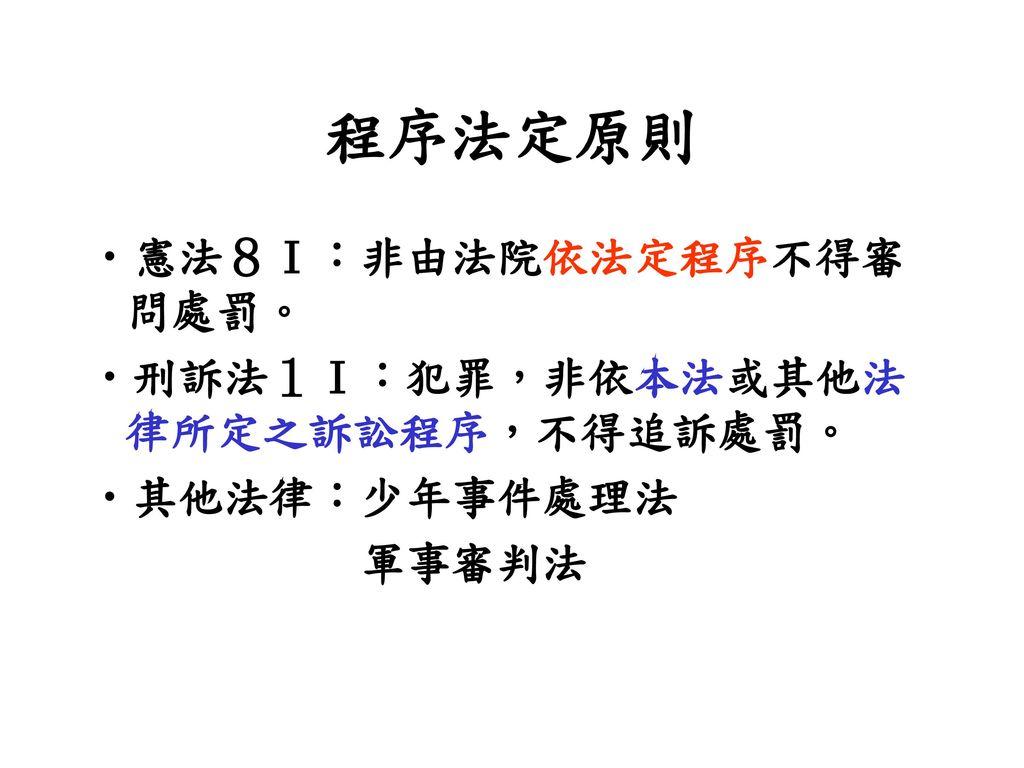 程序法定原則 憲法8Ⅰ:非由法院依法定程序不得審問處罰。 刑訴法1Ⅰ:犯罪,非依本法或其他法律所定之訴訟程序,不得追訴處罰。