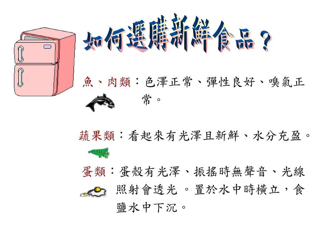 如何選購新鮮食品? 魚、肉類:色澤正常、彈性良好、嗅氣正 常。 蔬果類:看起來有光澤且新鮮、水分充盈。 蛋類:蛋殼有光澤、振搖時無聲音、光線