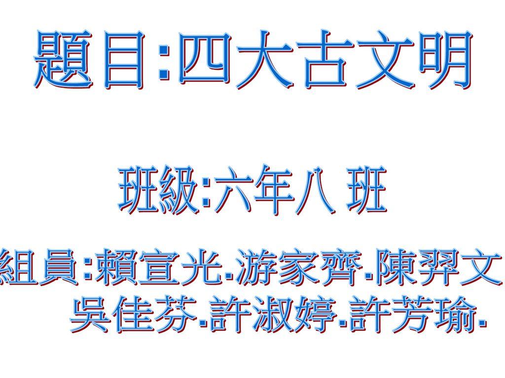 題目:四大古文明 班級:六年八 班 組員:賴宣光.游家齊.陳羿文 吳佳芬.許淑婷.許芳瑜.