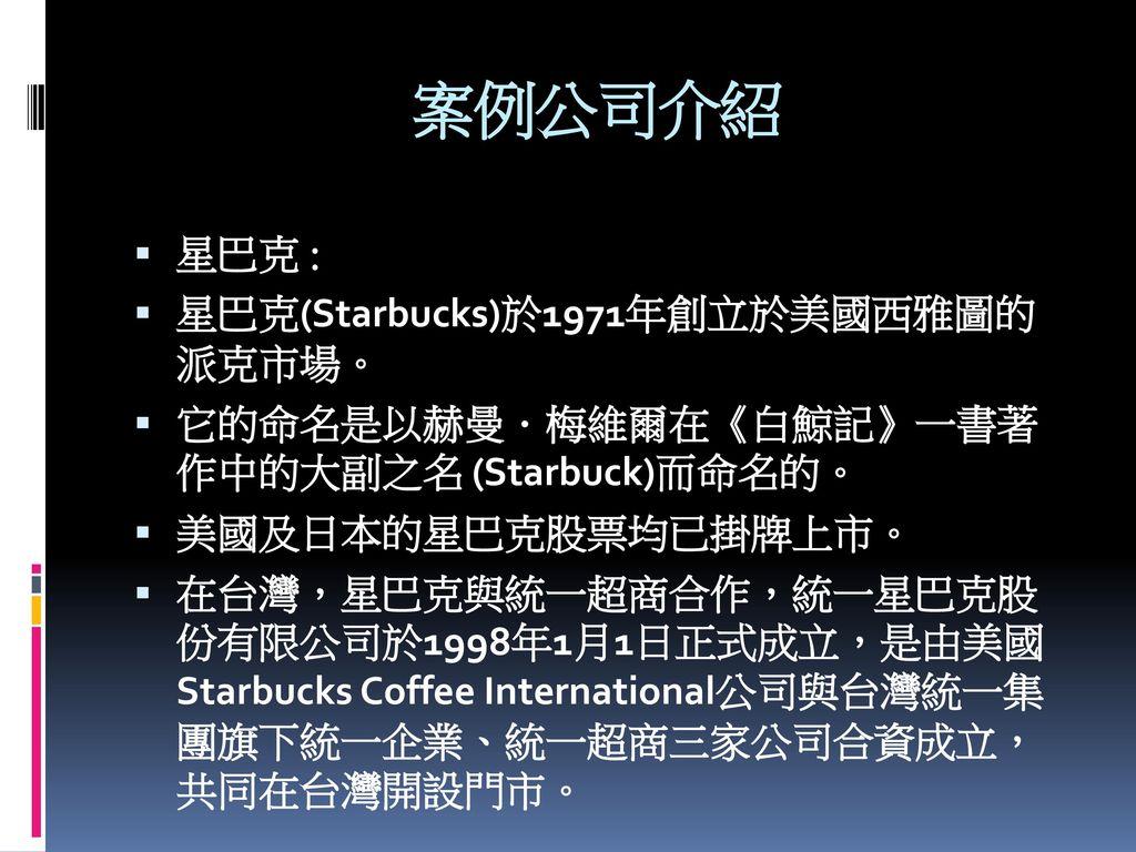 案例公司介紹 星巴克 : 星巴克(Starbucks)於1971年創立於美國西雅圖的 派克市場。