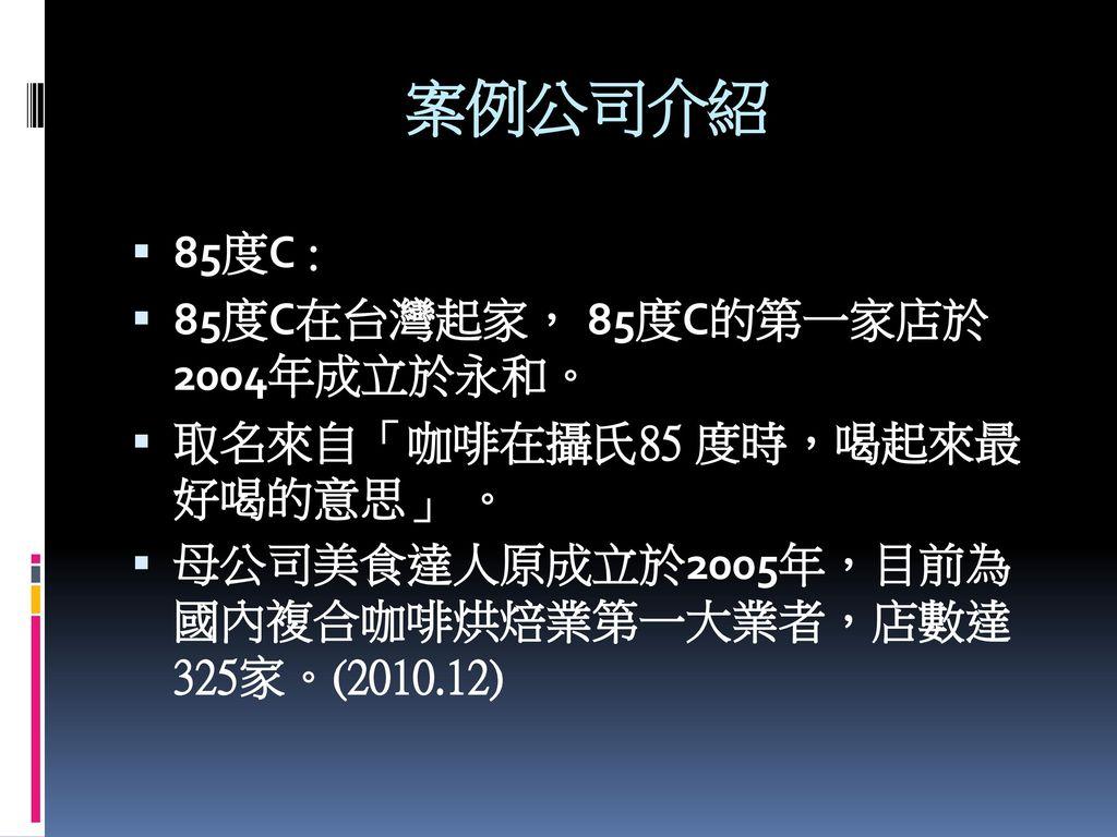 案例公司介紹 85度C : 85度C在台灣起家, 85度C的第一家店於 2004年成立於永和。