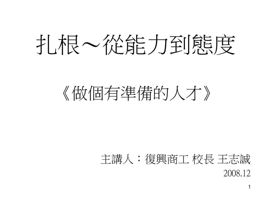 扎根~從能力到態度 《做個有準備的人才》 主講人:復興商工 校長 王志誠 2008.12