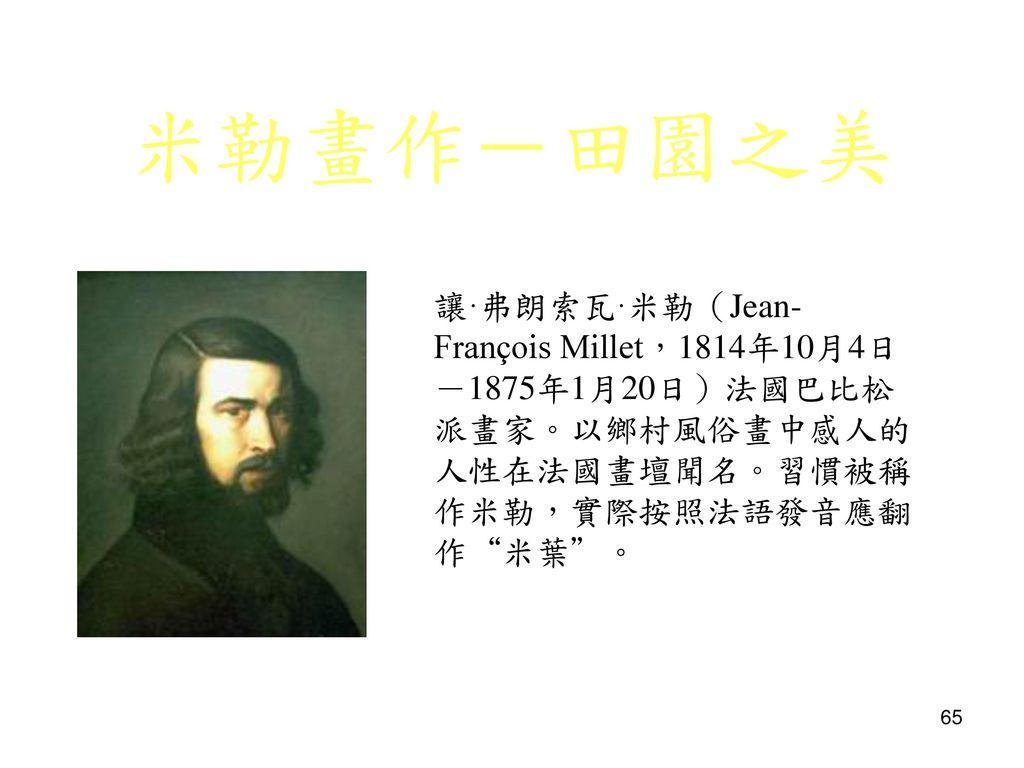 米勒畫作-田園之美 讓·弗朗索瓦·米勒(Jean-François Millet,1814年10月4日-1875年1月20日)法國巴比松派畫家。以鄉村風俗畫中感人的人性在法國畫壇聞名。習慣被稱作米勒,實際按照法語發音應翻作 米葉 。