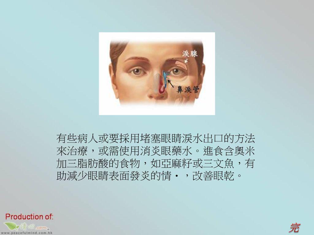 有些病人或要採用堵塞眼睛淚水出口的方法來治療,或需使用消炎眼藥水。進食含奧米加三脂肪酸的食物,如亞麻籽或三文魚,有助減少眼睛表面發炎的情,改善眼乾。