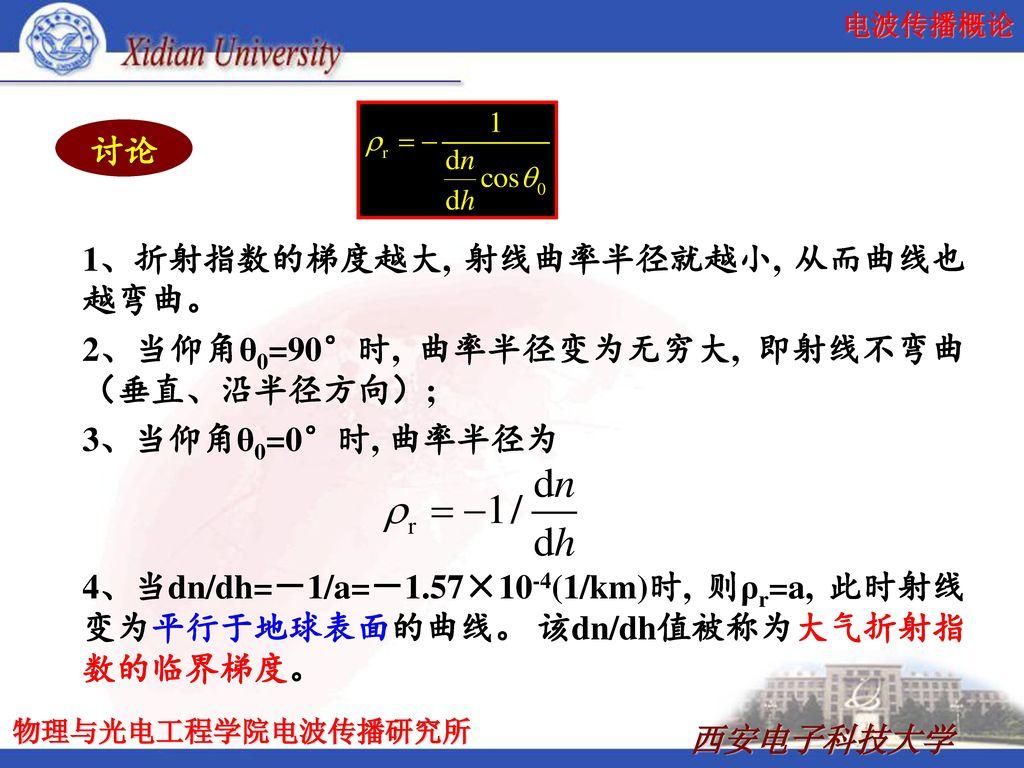 讨论 1、折射指数的梯度越大, 射线曲率半径就越小, 从而曲线也越弯曲。 2、当仰角θ0=90°时, 曲率半径变为无穷大, 即射线不弯曲(垂直、沿半径方向); 3、当仰角θ0=0°时, 曲率半径为.