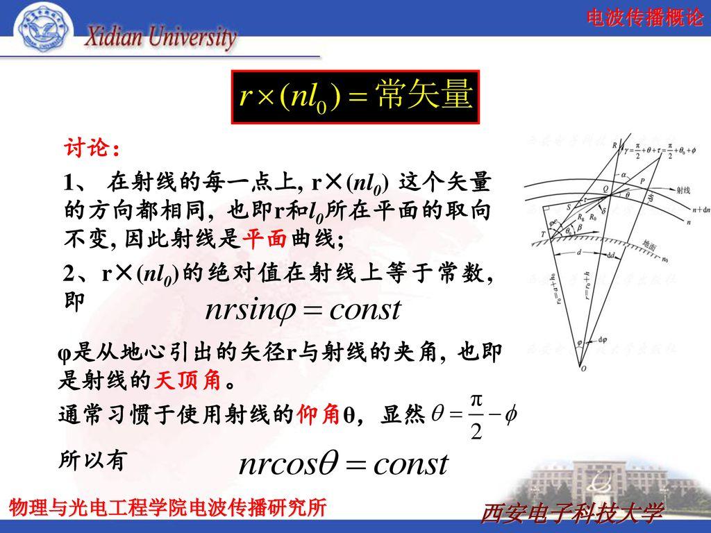 讨论: 1、 在射线的每一点上, r×(nl0) 这个矢量的方向都相同, 也即r和l0所在平面的取向不变, 因此射线是平面曲线; 2、r×(nl0)的绝对值在射线上等于常数, 即. φ是从地心引出的矢径r与射线的夹角, 也即是射线的天顶角。