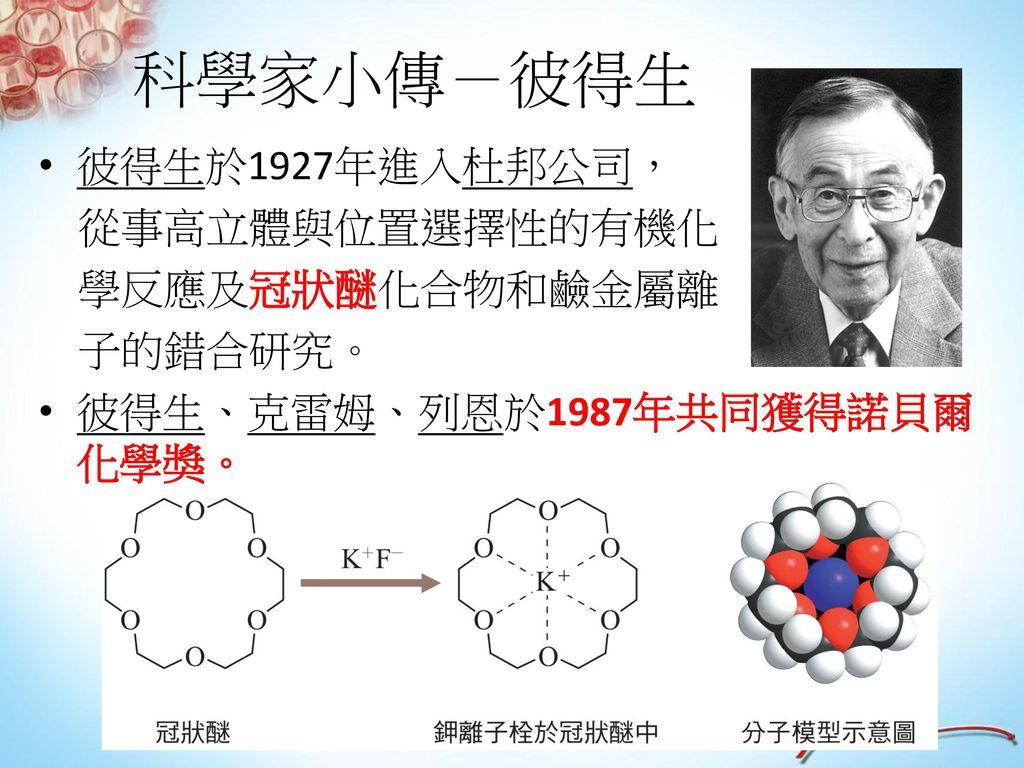 科學家小傳-彼得生 彼得生於1927年進入杜邦公司, 從事高立體與位置選擇性的有機化 學反應及冠狀醚化合物和鹼金屬離 子的錯合研究。