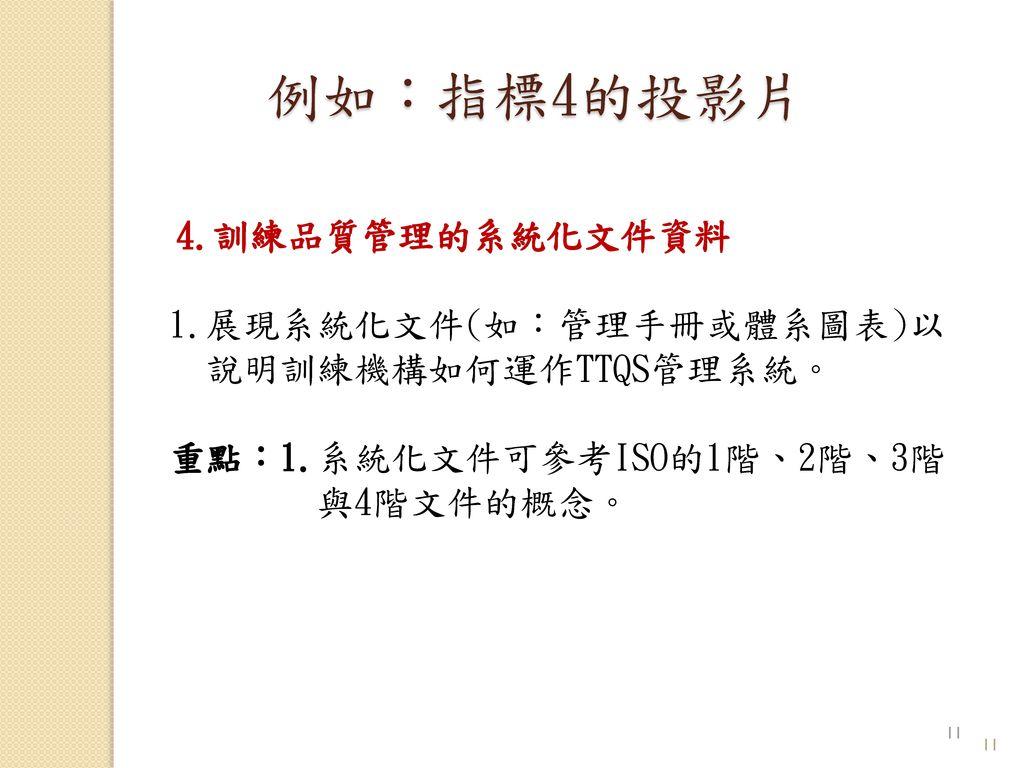 例如:指標4的投影片 4.訓練品質管理的系統化文件資料 1.展現系統化文件(如:管理手冊或體系圖表)以 說明訓練機構如何運作TTQS管理系統。 重點:1.系統化文件可參考ISO的1階、2階、3階 與4階文件的概念。