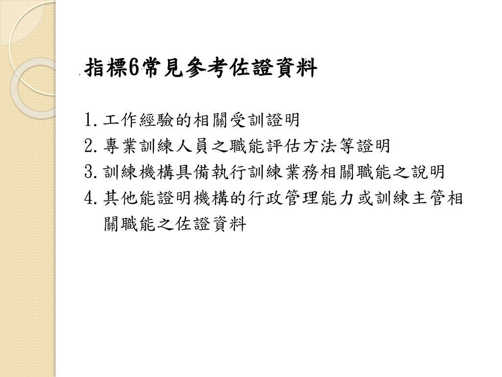 指標6常見參考佐證資料 1.工作經驗的相關受訓證明 2.專業訓練人員之職能評估方法等證明 3.訓練機構具備執行訓練業務相關職能之說明
