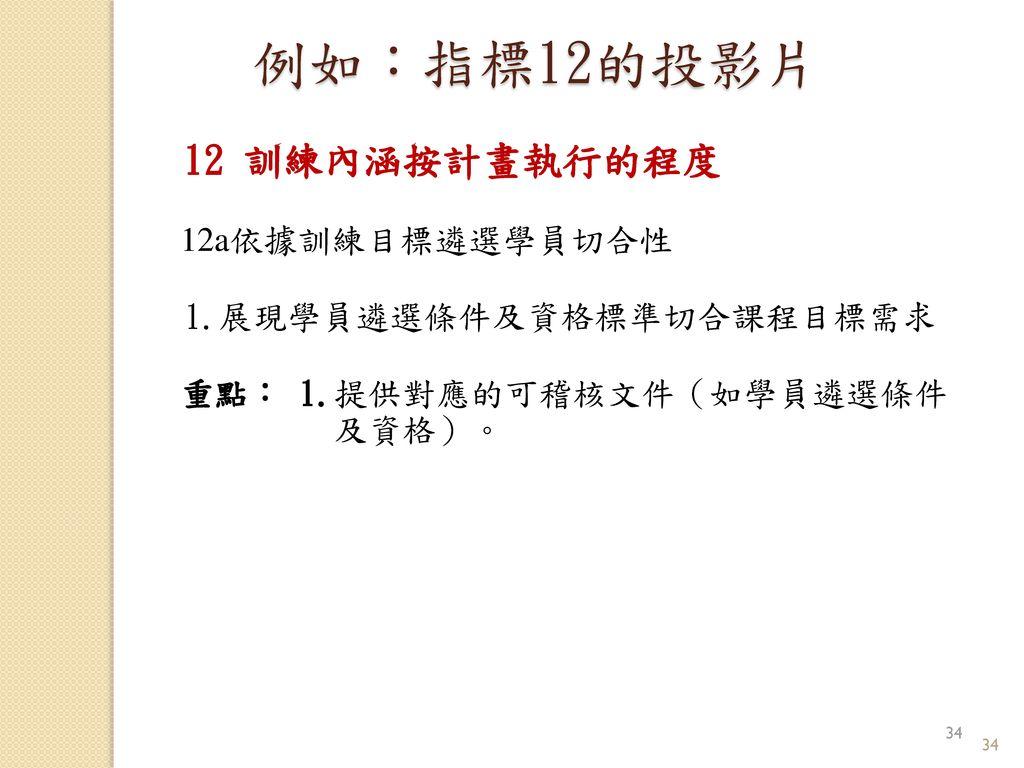 例如:指標12的投影片 12 訓練內涵按計畫執行的程度 12a依據訓練目標遴選學員切合性 1.展現學員遴選條件及資格標準切合課程目標需求