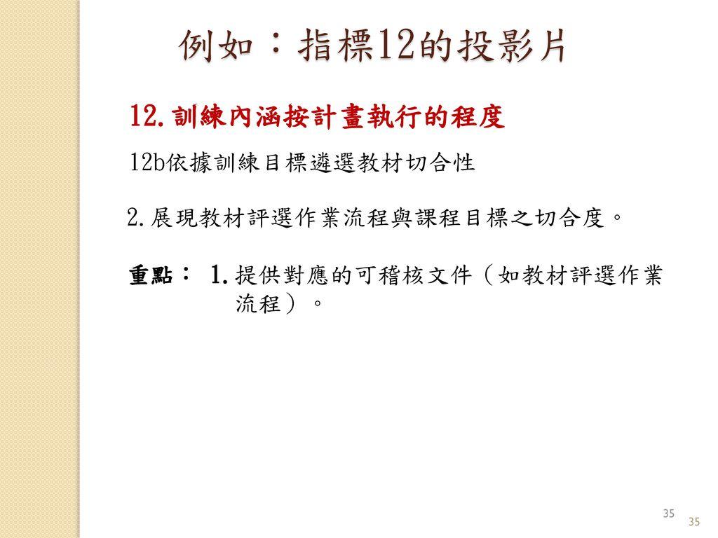 例如:指標12的投影片 12.訓練內涵按計畫執行的程度 12b依據訓練目標遴選教材切合性 2.展現教材評選作業流程與課程目標之切合度。