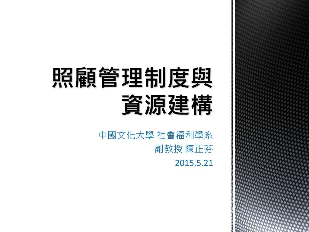 照顧管理制度與資源建構 中國文化大學 社會福利學系 副教授 陳正芬 2015.5.21