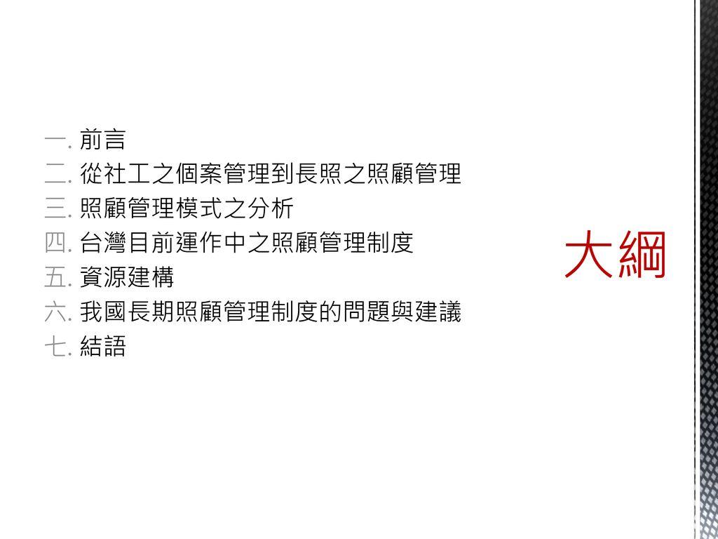 大綱 前言 從社工之個案管理到長照之照顧管理 照顧管理模式之分析 台灣目前運作中之照顧管理制度 資源建構 我國長期照顧管理制度的問題與建議