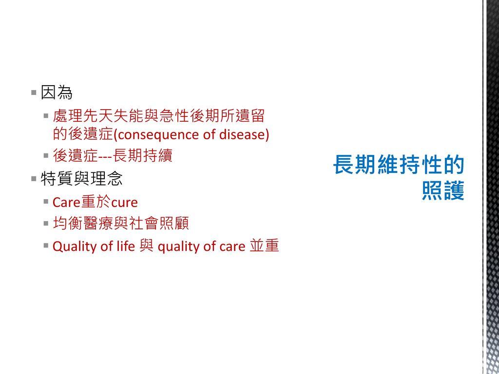 長期維持性的照護 因為 特質與理念 處理先天失能與急性後期所遺留的後遺症(consequence of disease)