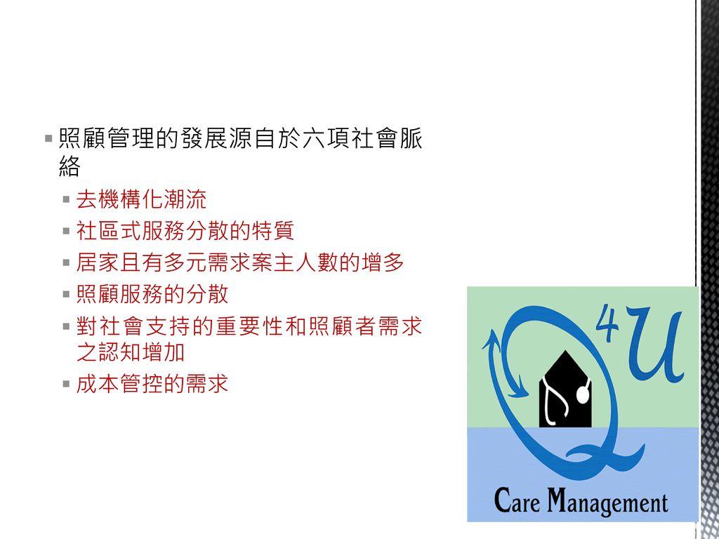 照顧管理的發展源自於六項社會脈絡 去機構化潮流 社區式服務分散的特質 居家且有多元需求案主人數的增多 照顧服務的分散