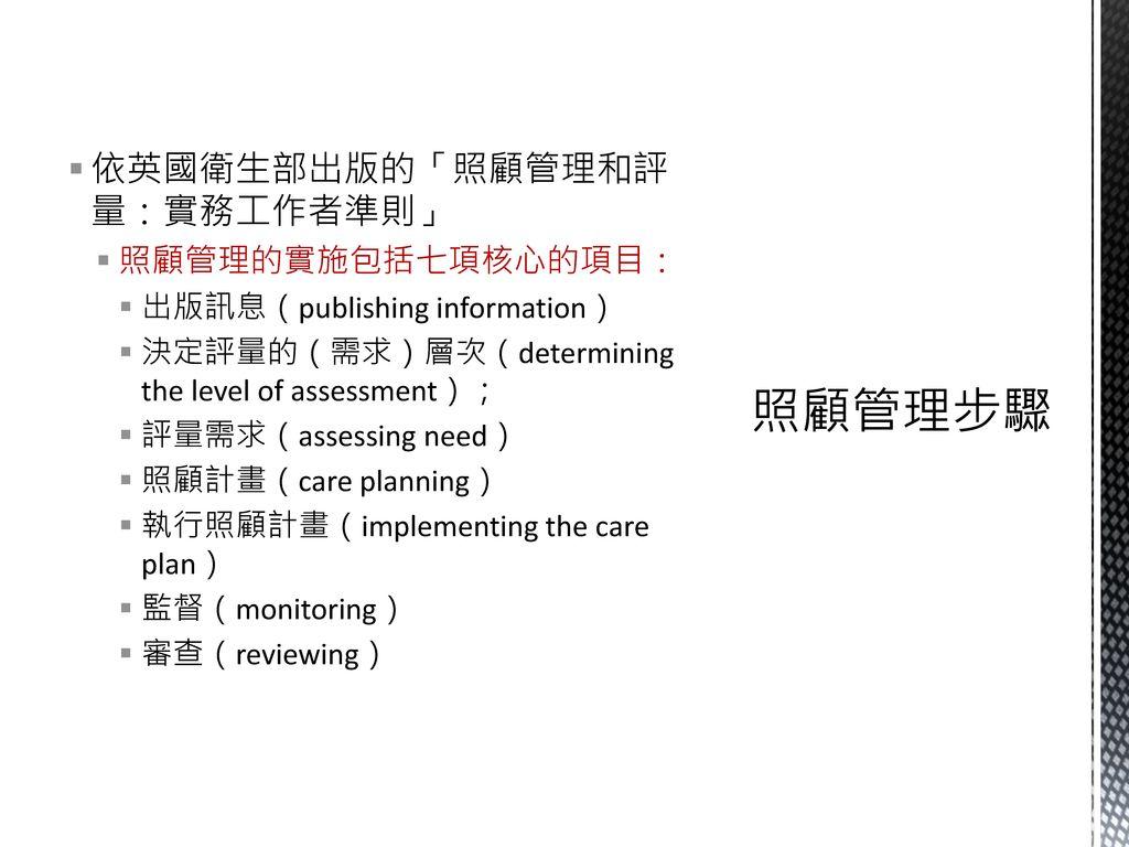 照顧管理步驟 依英國衛生部出版的「照顧管理和評量:實務工作者準則」 照顧管理的實施包括七項核心的項目: