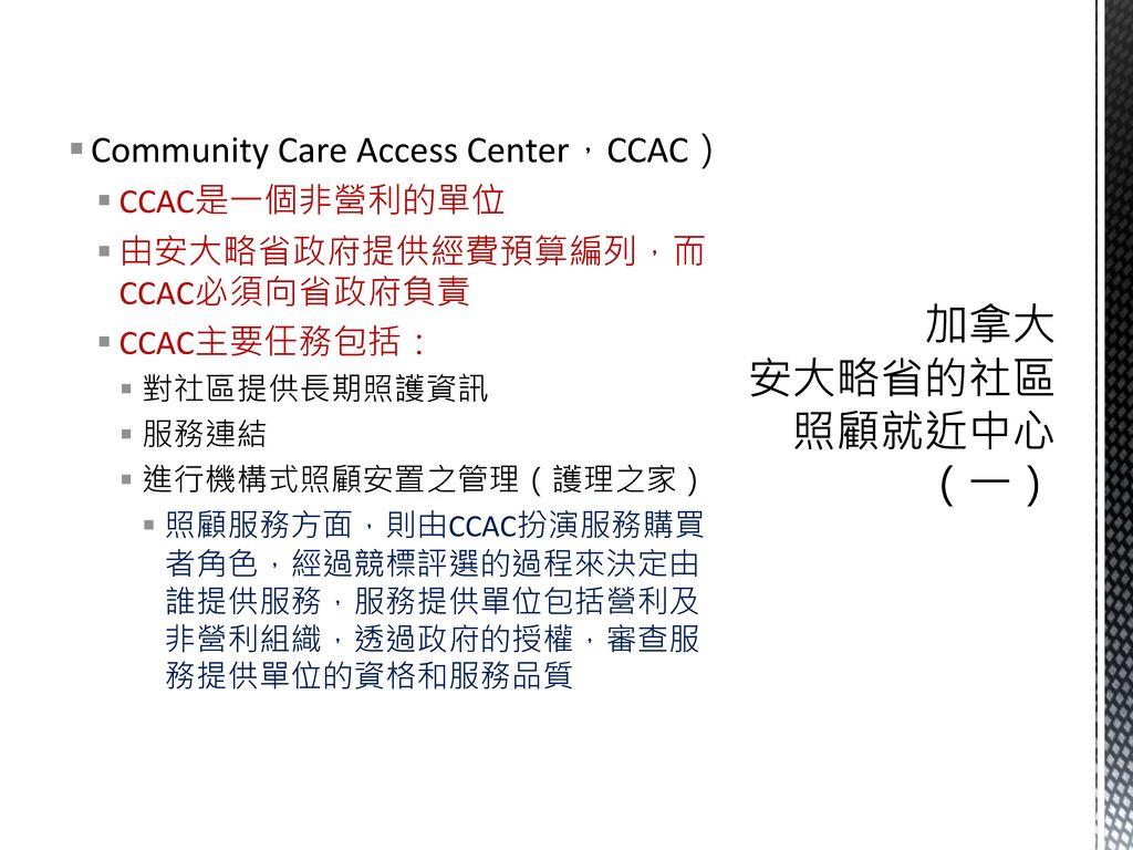 加拿大 安大略省的社區照顧就近中心(一) Community Care Access Center,CCAC) CCAC是一個非營利的單位