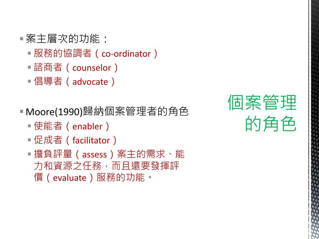 個案管理 的角色 案主層次的功能: Moore(1990)歸納個案管理者的角色 服務的協調者(co-ordinator)