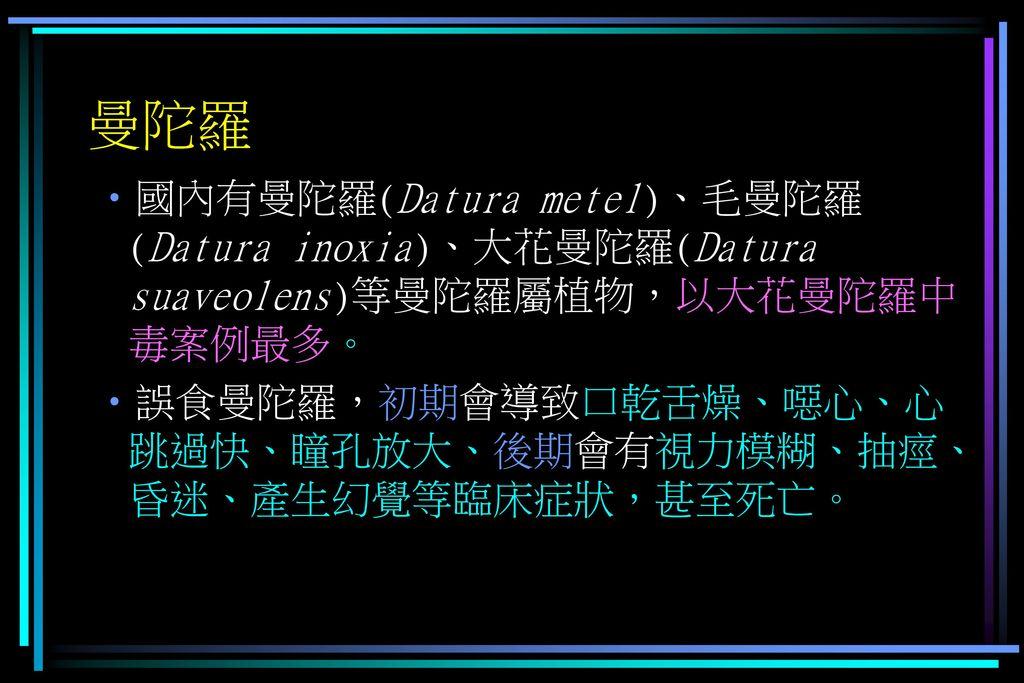 曼陀羅 國內有曼陀羅(Datura metel)、毛曼陀羅(Datura inoxia)、大花曼陀羅(Datura suaveolens)等曼陀羅屬植物,以大花曼陀羅中毒案例最多。