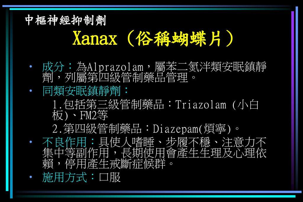 中樞神經抑制劑 Xanax (俗稱蝴蝶片) 成分:為Alprazolam,屬苯二氮泮類安眠鎮靜劑,列屬第四級管制藥品管理。 同類安眠鎮靜劑: