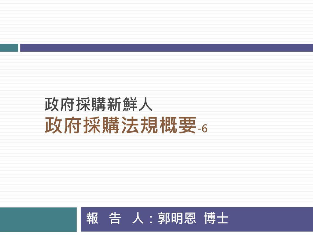政府採購新鮮人 政府採購法規概要-6 報 告 人:郭明恩 博士