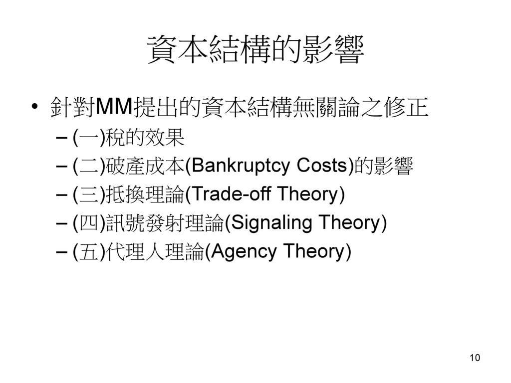 資本結構的影響 針對MM提出的資本結構無關論之修正 (一)稅的效果 (二)破產成本(Bankruptcy Costs)的影響