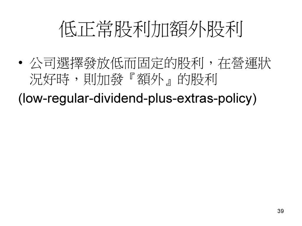 低正常股利加額外股利 公司選擇發放低而固定的股利,在營運狀況好時,則加發『額外』的股利