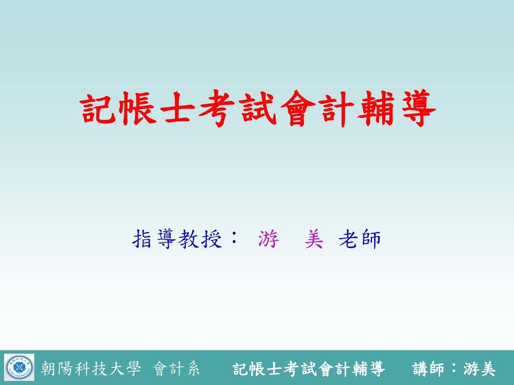 記帳士考試會計輔導 指導教授: 游 美 老師