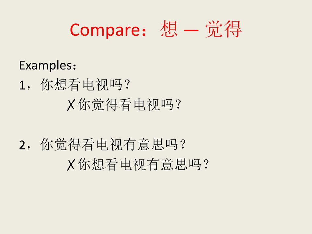 Compare:想 — 觉得 Examples: 1,你想看电视吗? ✗你觉得看电视吗? 2,你觉得看电视有意思吗? ✗你想看电视有意思吗?